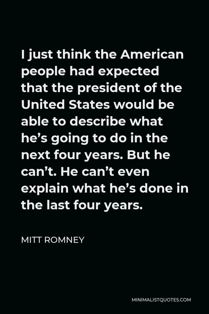 Mitt Romney Quote - I just think the American people had expected that the president of the United States would be able to describe what he's going to do in the next four years. But he can't. He can't even explain what he's done in the last four years.