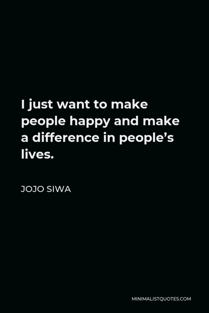 JoJo Siwa Quote - I just want to make people happy and make a difference in people's lives.
