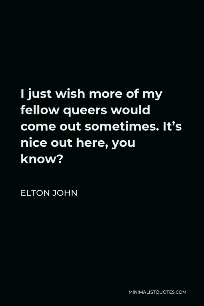 Elton John Quote - I just wish more of my fellow queers would come out sometimes. It's nice out here, you know?