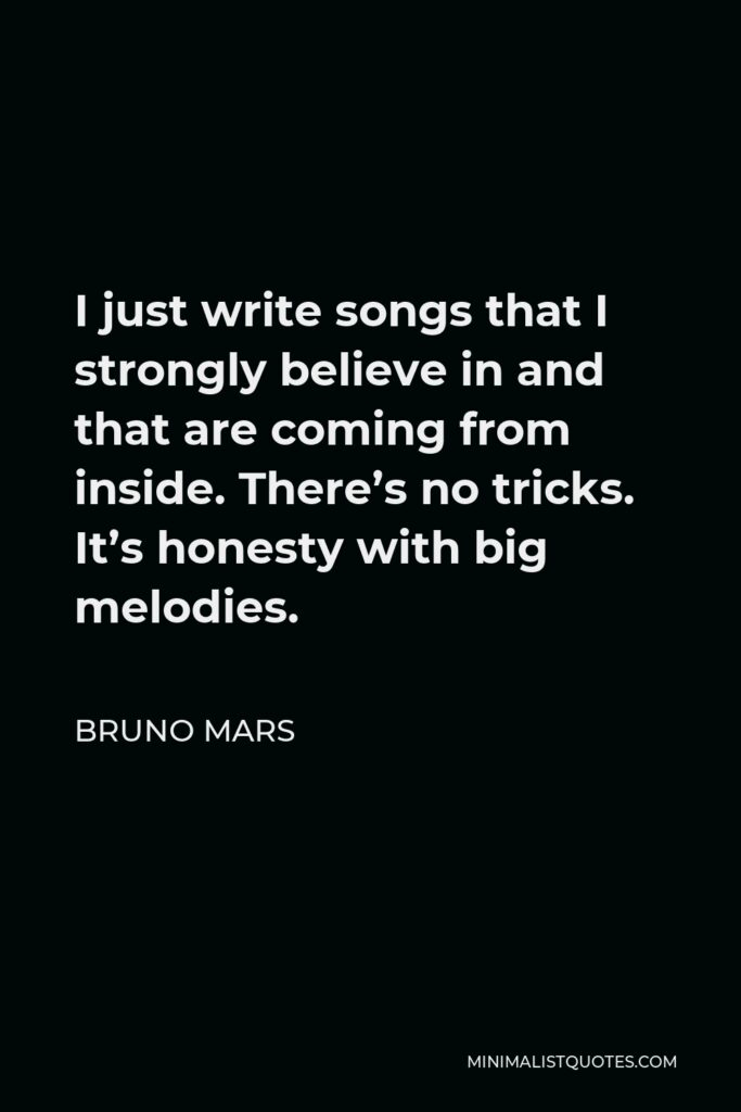 Bruno Mars Quote - I just write songs that I strongly believe in and that are coming from inside. There's no tricks. It's honesty with big melodies.