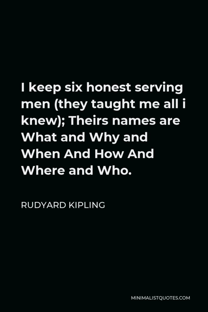 Rudyard Kipling Quote - I keep six honest serving men (they taught me all i knew); Theirs names are What and Why and When And How And Where and Who.