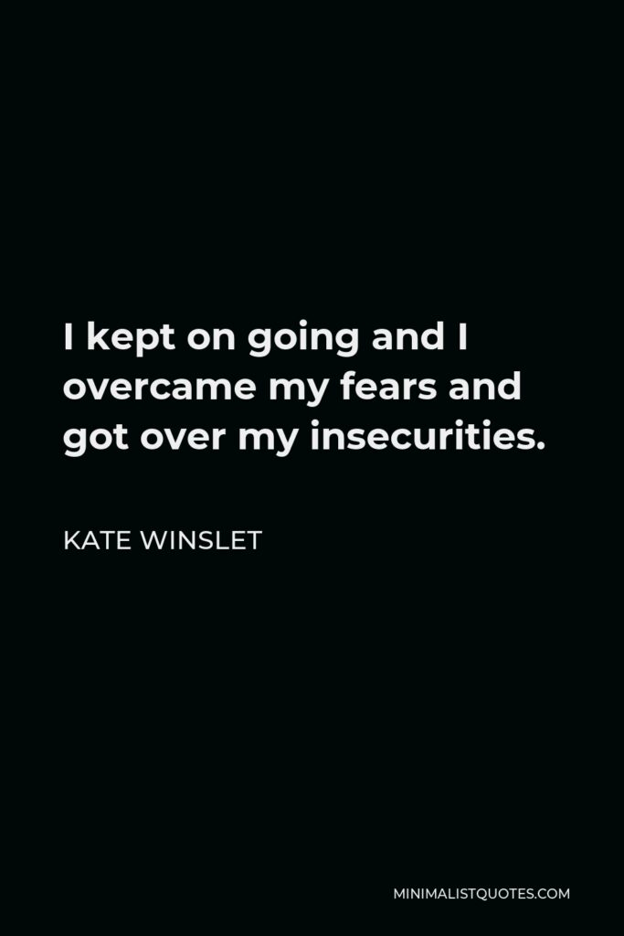 Kate Winslet Quote - I kept on going and I overcame my fears and got over my insecurities.