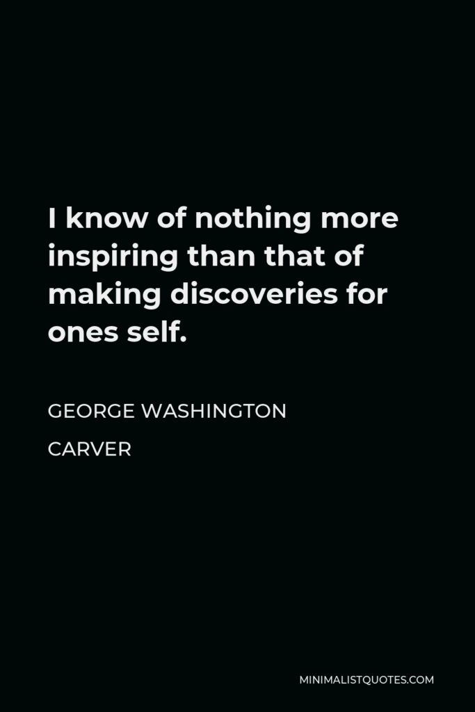 George Washington Carver Quote - I know of nothing more inspiring than that of making discoveries for ones self.