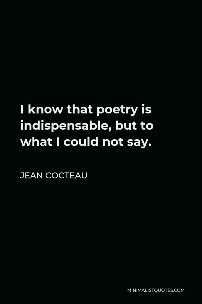 Jean Cocteau Quote - I know that poetry is indispensable, but to what I could not say.
