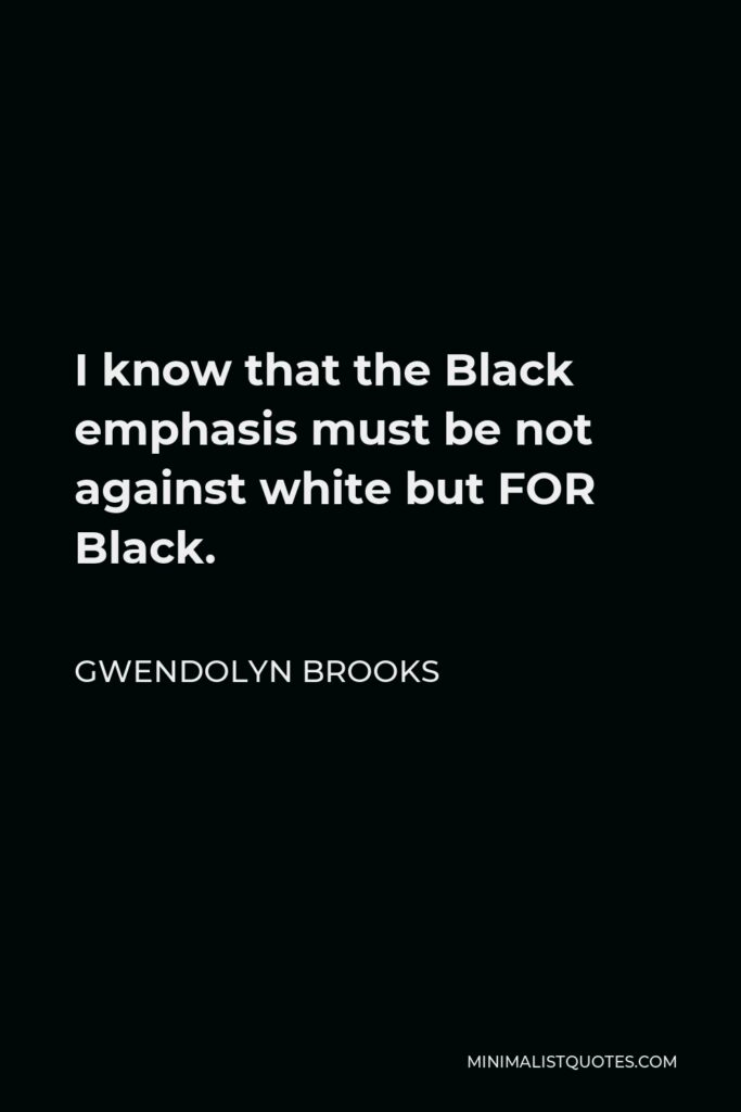 Gwendolyn Brooks Quote - I know that the Black emphasis must be not against white but FOR Black.