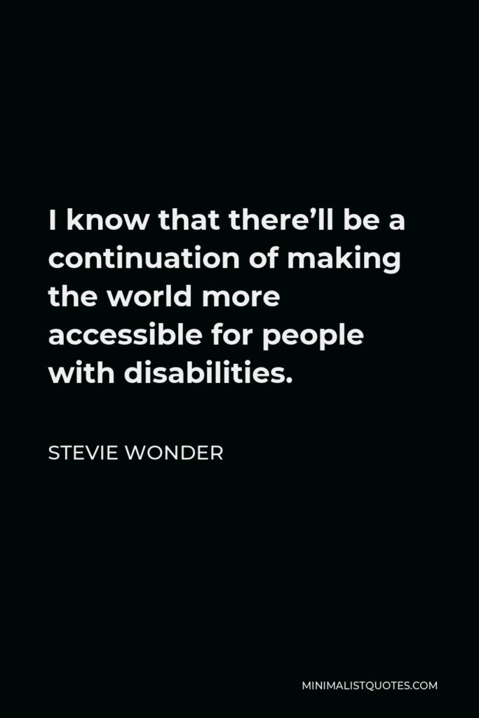 Stevie Wonder Quote - I know that there'll be a continuation of making the world more accessible for people with disabilities.