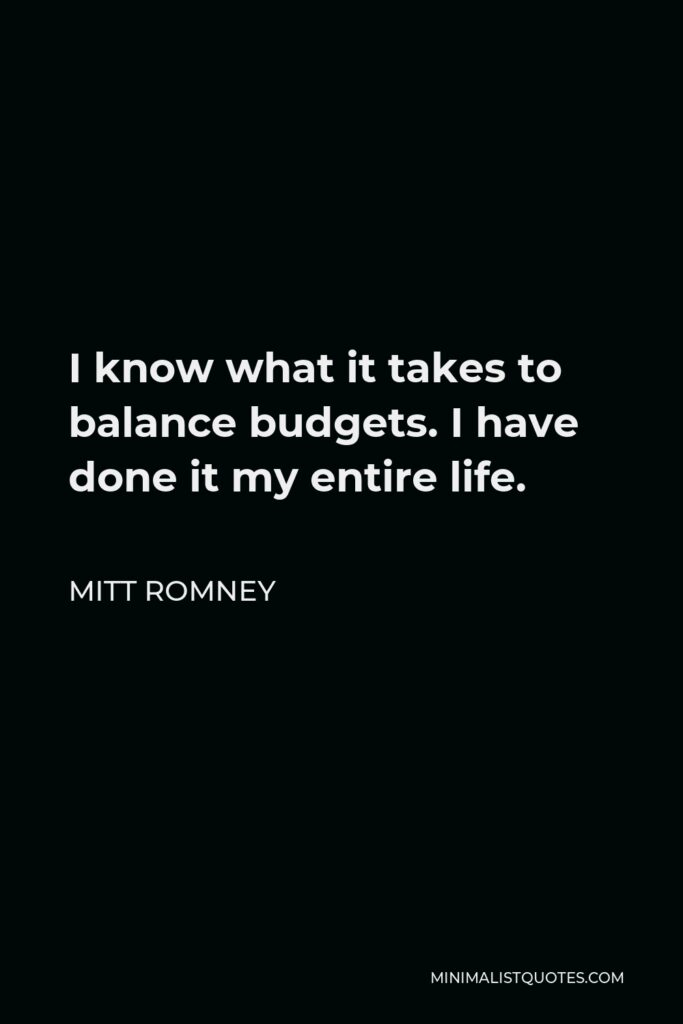 Mitt Romney Quote - I know what it takes to balance budgets. I have done it my entire life.