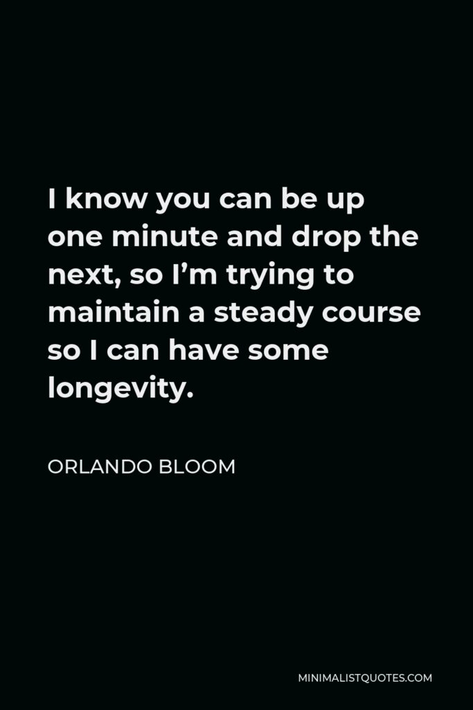 Orlando Bloom Quote - I know you can be up one minute and drop the next, so I'm trying to maintain a steady course so I can have some longevity.