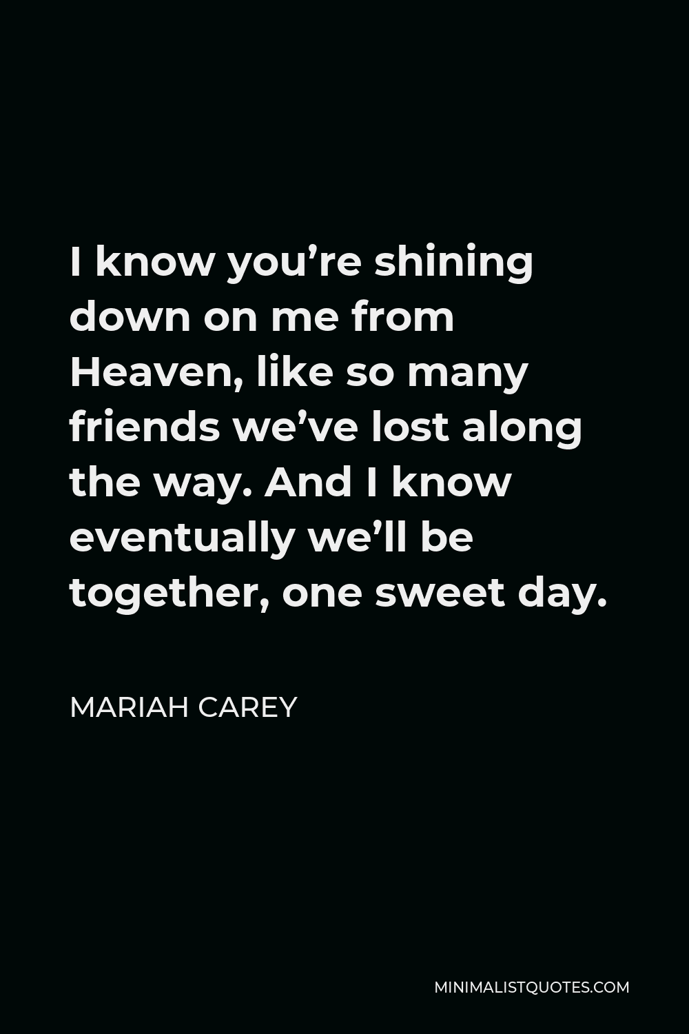 Mariah Carey Quote - I know you're shining down on me from Heaven, like so many friends we've lost along the way. And I know eventually we'll be together, one sweet day.