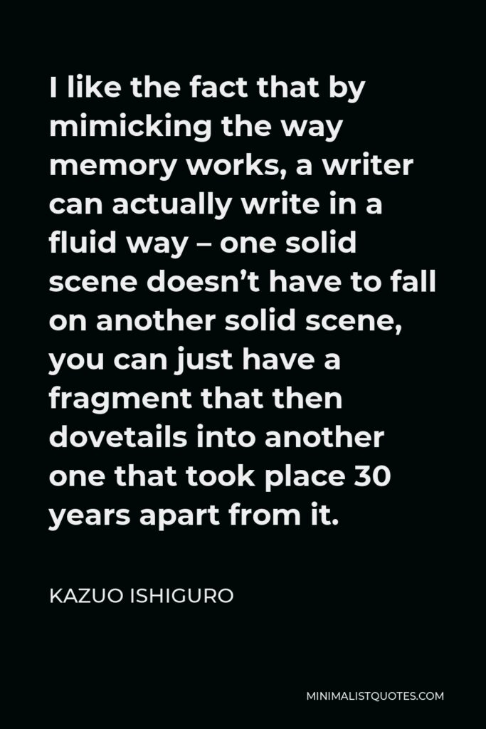 Kazuo Ishiguro Quote - I like the fact that by mimicking the way memory works, a writer can actually write in a fluid way – one solid scene doesn't have to fall on another solid scene, you can just have a fragment that then dovetails into another one that took place 30 years apart from it.