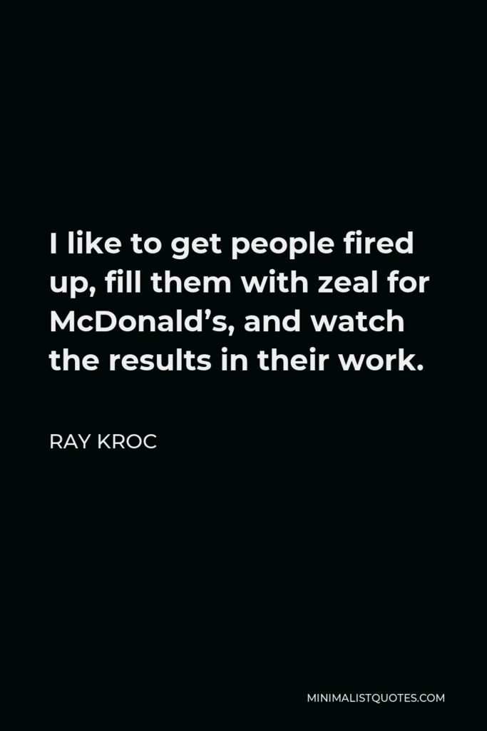 Ray Kroc Quote - I like to get people fired up, fill them with zeal for McDonald's, and watch the results in their work.