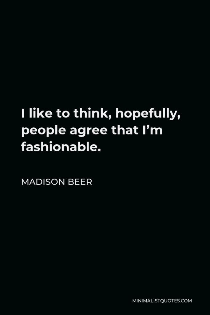 Madison Beer Quote - I like to think, hopefully, people agree that I'm fashionable.