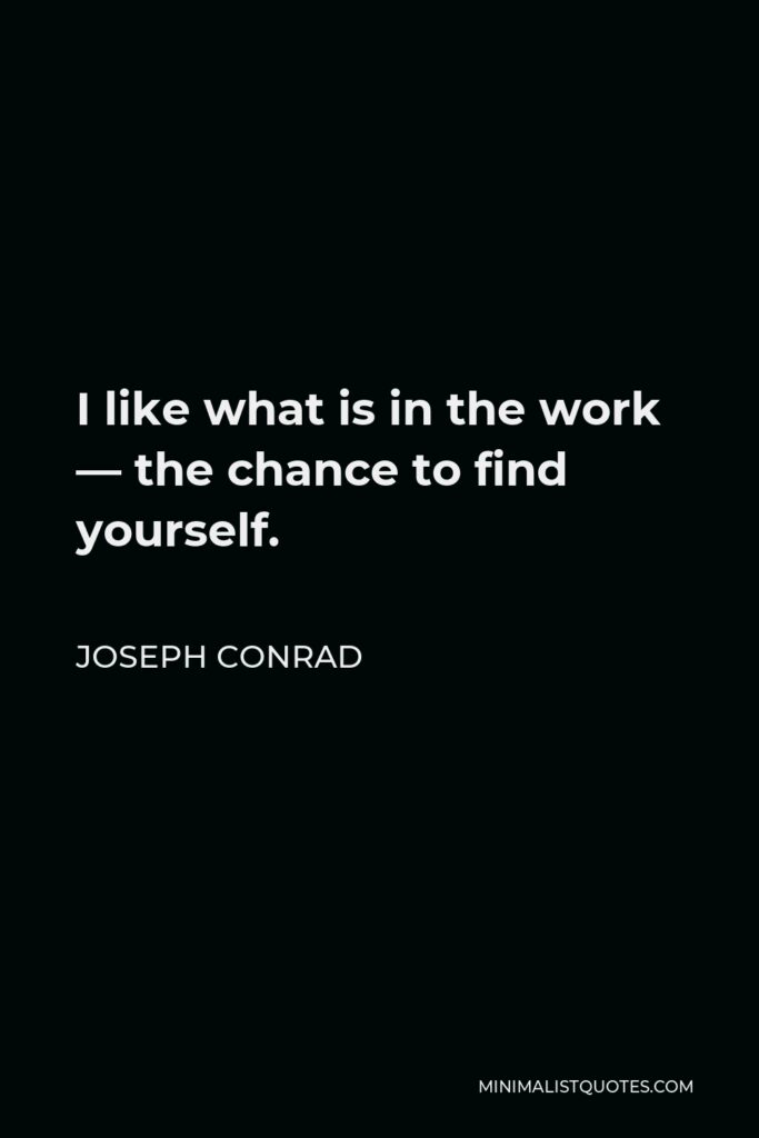 Joseph Conrad Quote - I like what is in the work — the chance to find yourself.