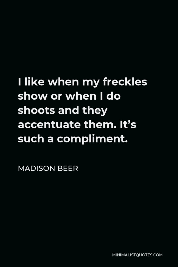 Madison Beer Quote - I like when my freckles show or when I do shoots and they accentuate them. It's such a compliment.