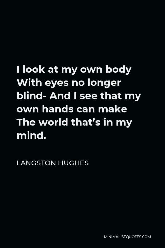Langston Hughes Quote - I look at my own body With eyes no longer blind- And I see that my own hands can make The world that's in my mind.