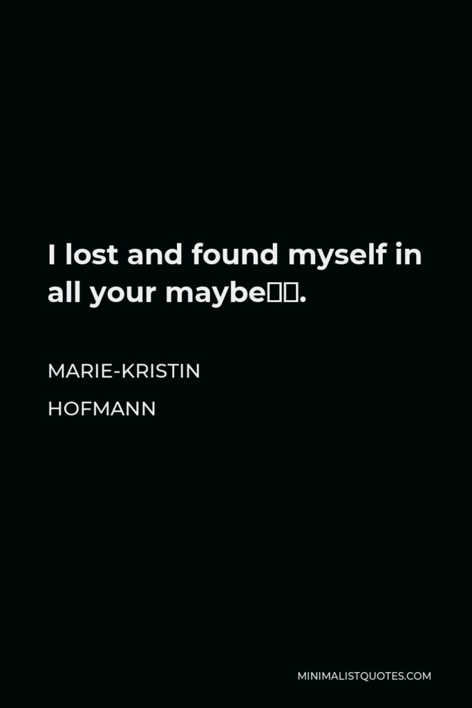 Marie-Kristin Hofmann Quote - I lost and found myself in all your maybe's.