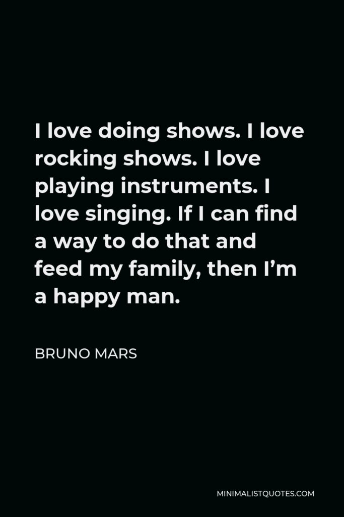 Bruno Mars Quote - I love doing shows. I love rocking shows. I love playing instruments. I love singing. If I can find a way to do that and feed my family, then I'm a happy man.