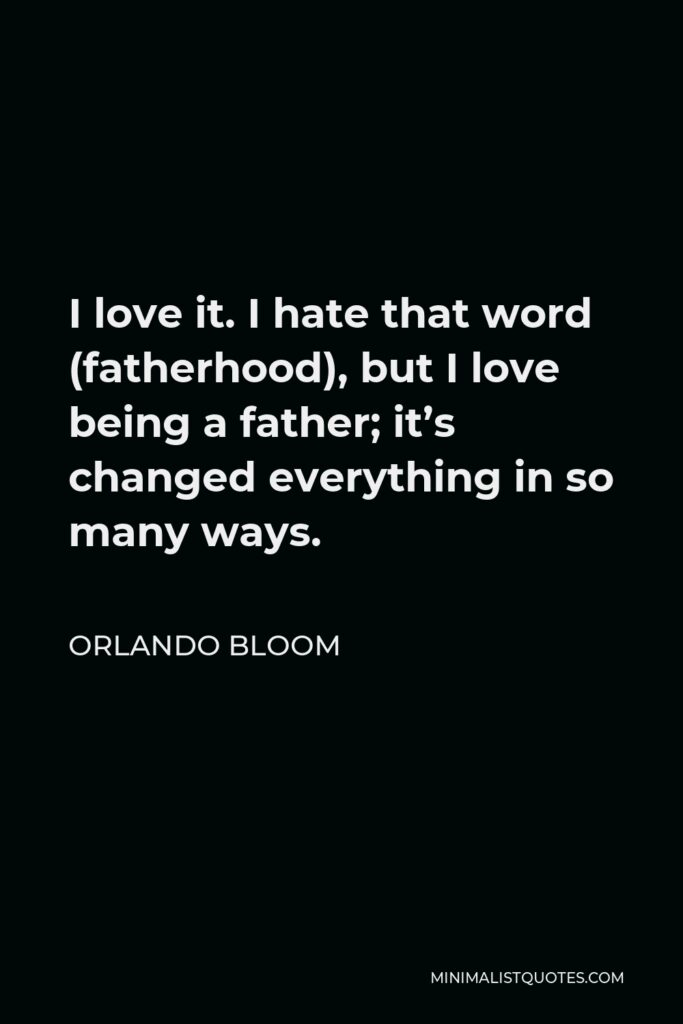 Orlando Bloom Quote - I love it. I hate that word (fatherhood), but I love being a father; it's changed everything in so many ways.