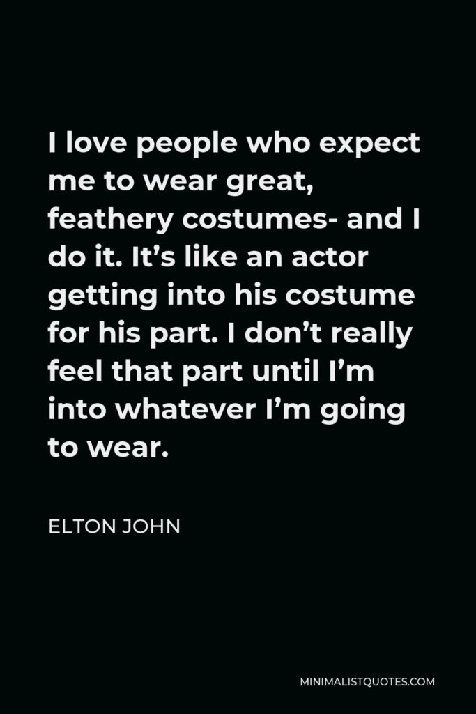 Elton John Quote - I love people who expect me to wear great, feathery costumes- and I do it. It's like an actor getting into his costume for his part. I don't really feel that part until I'm into whatever I'm going to wear.