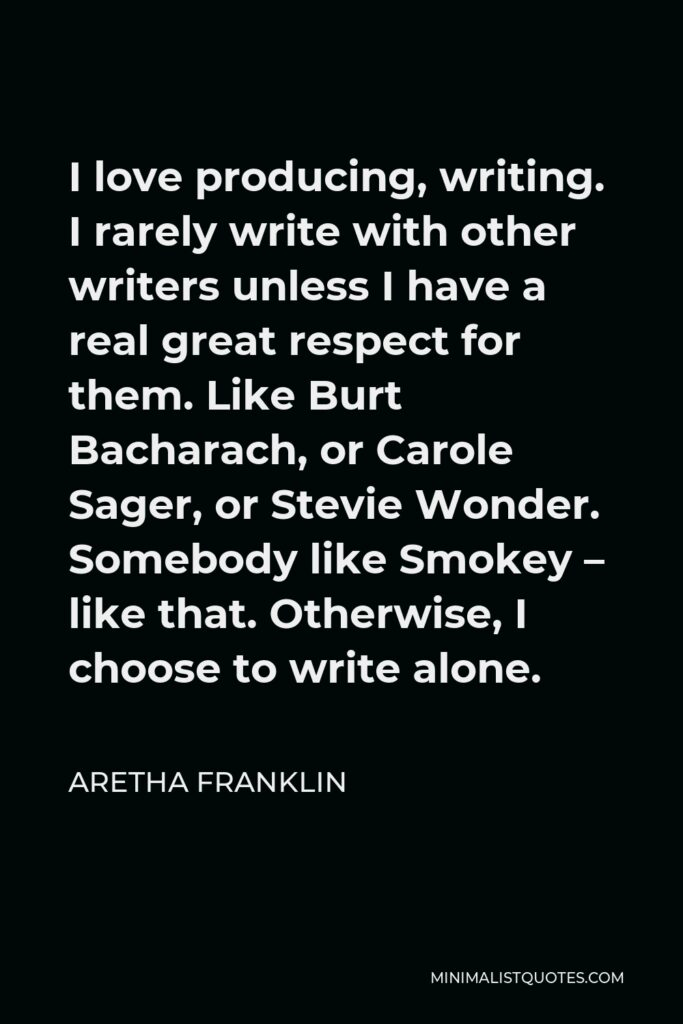 Aretha Franklin Quote - I love producing, writing. I rarely write with other writers unless I have a real great respect for them. Like Burt Bacharach, or Carole Sager, or Stevie Wonder. Somebody like Smokey – like that. Otherwise, I choose to write alone.