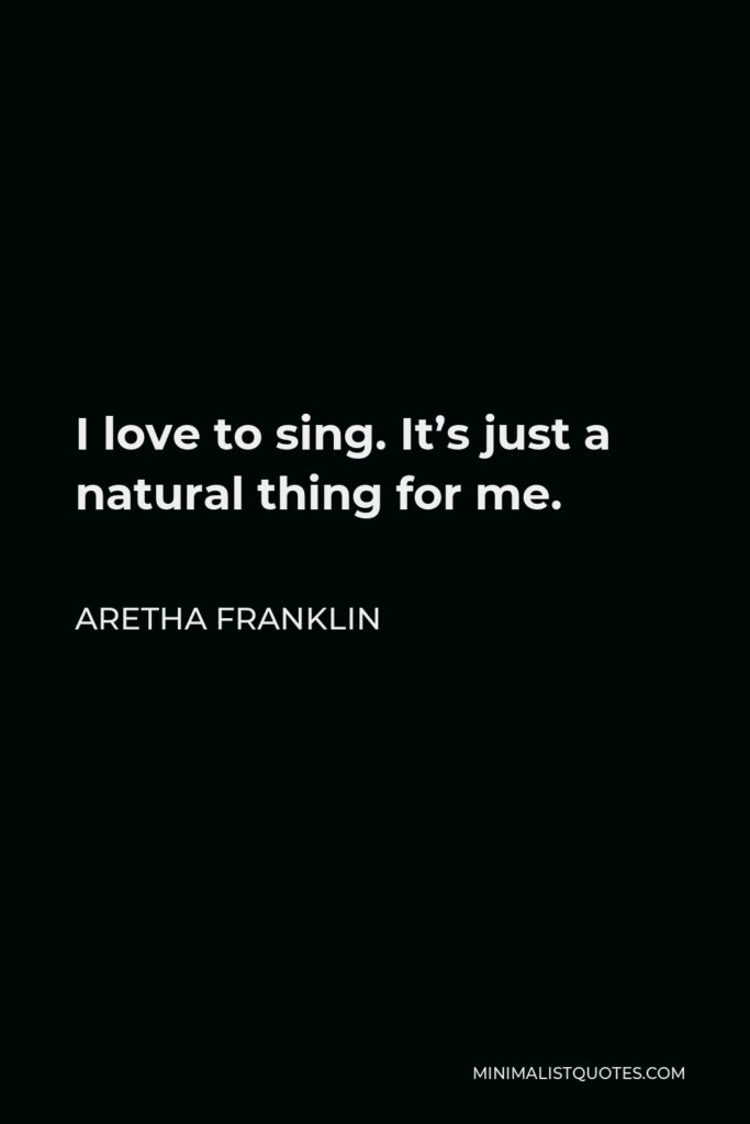 Aretha Franklin Quote - I love to sing. It's just a natural thing for me.
