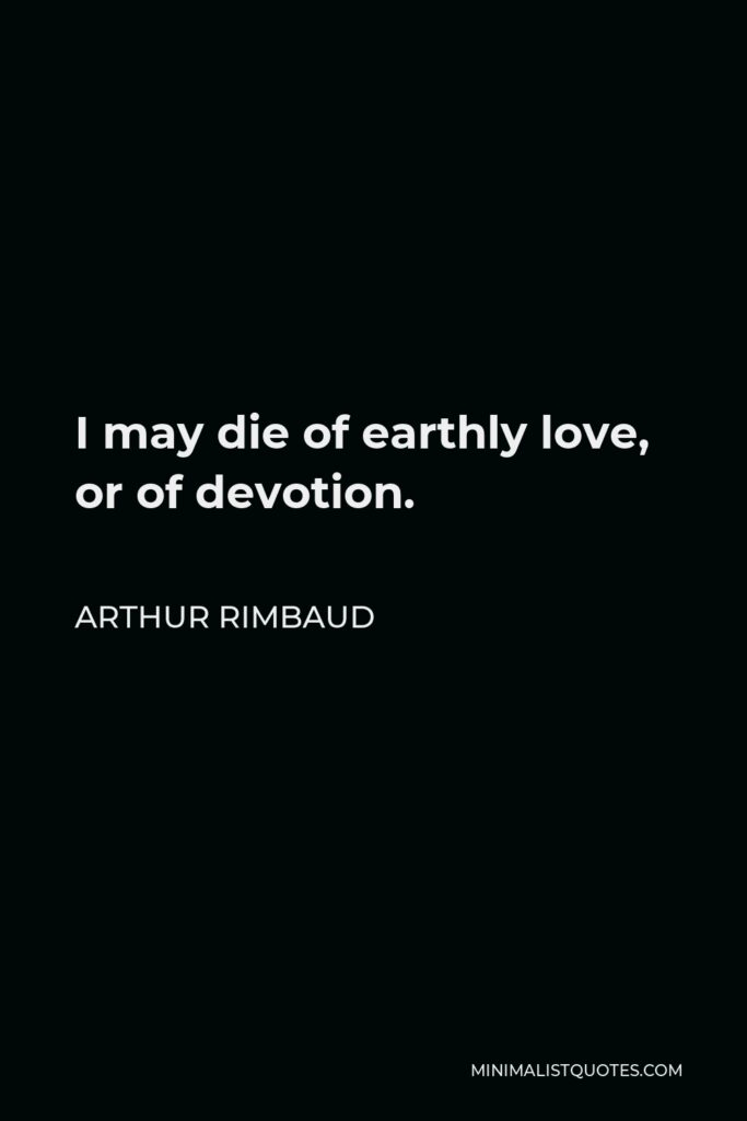 Arthur Rimbaud Quote - I may die of earthly love, or of devotion.