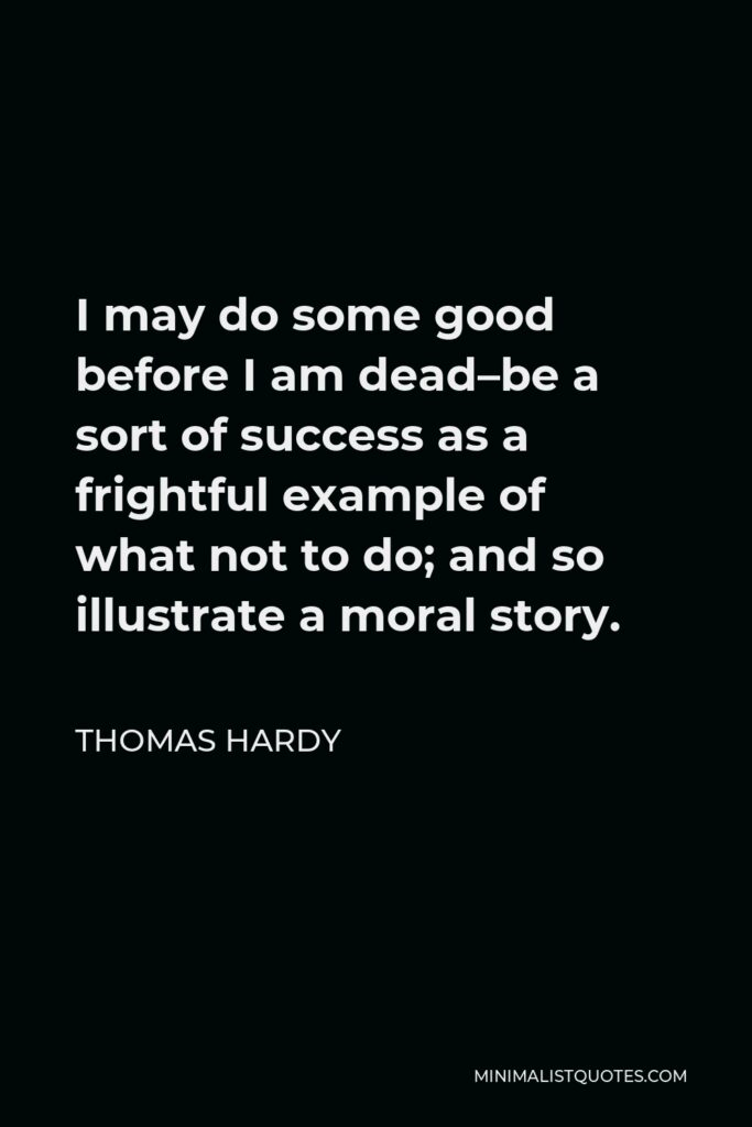 Thomas Hardy Quote - I may do some good before I am dead–be a sort of success as a frightful example of what not to do; and so illustrate a moral story.