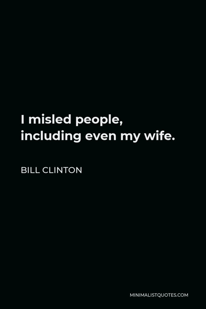 Bill Clinton Quote - I misled people, including even my wife.