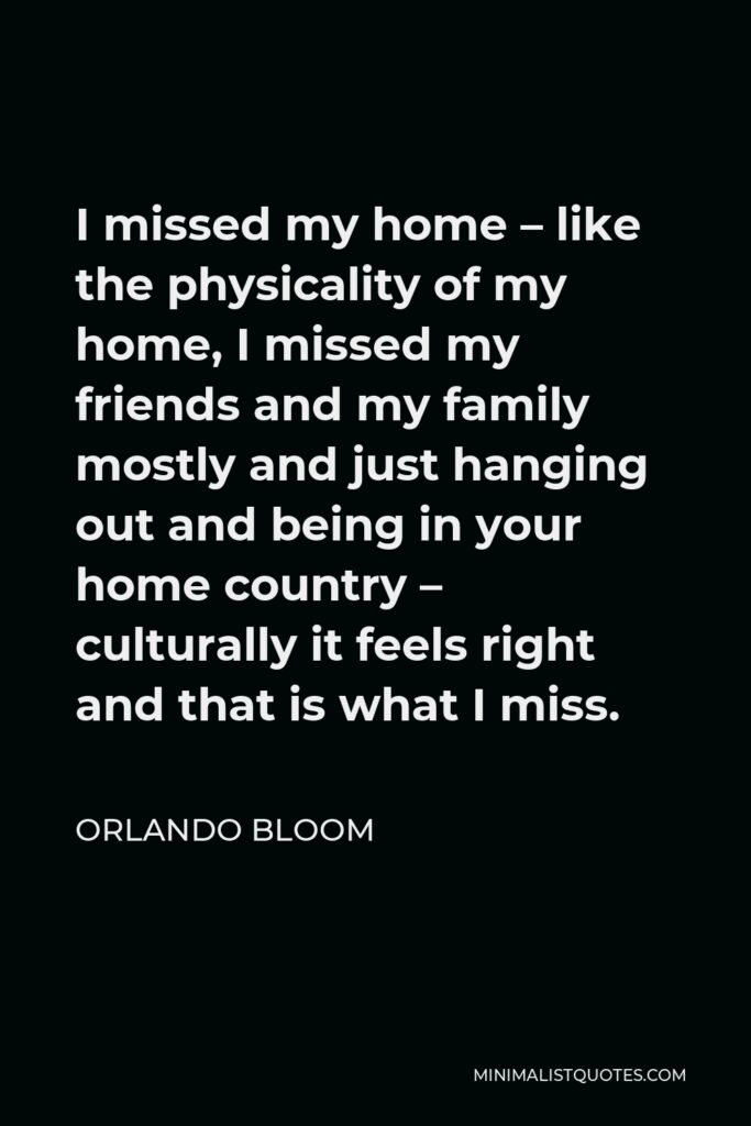 Orlando Bloom Quote - I missed my home – like the physicality of my home, I missed my friends and my family mostly and just hanging out and being in your home country – culturally it feels right and that is what I miss.