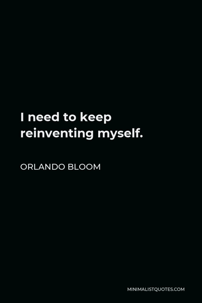 Orlando Bloom Quote - I need to keep reinventing myself.