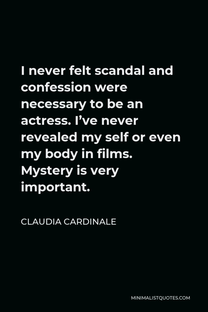 Claudia Cardinale Quote - I never felt scandal and confession were necessary to be an actress. I've never revealed my self or even my body in films. Mystery is very important.