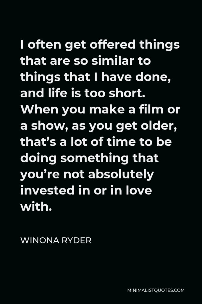 Winona Ryder Quote - I often get offered things that are so similar to things that I have done, and life is too short. When you make a film or a show, as you get older, that's a lot of time to be doing something that you're not absolutely invested in or in love with.