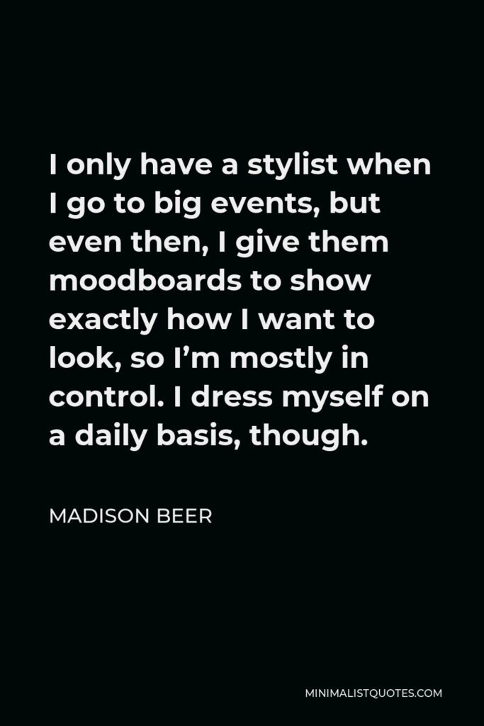 Madison Beer Quote - I only have a stylist when I go to big events, but even then, I give them moodboards to show exactly how I want to look, so I'm mostly in control. I dress myself on a daily basis, though.