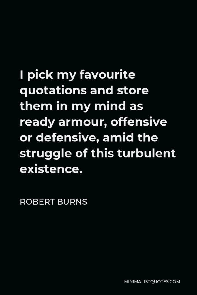 Robert Burns Quote - I pick my favourite quotations and store them in my mind as ready armour, offensive or defensive, amid the struggle of this turbulent existence.