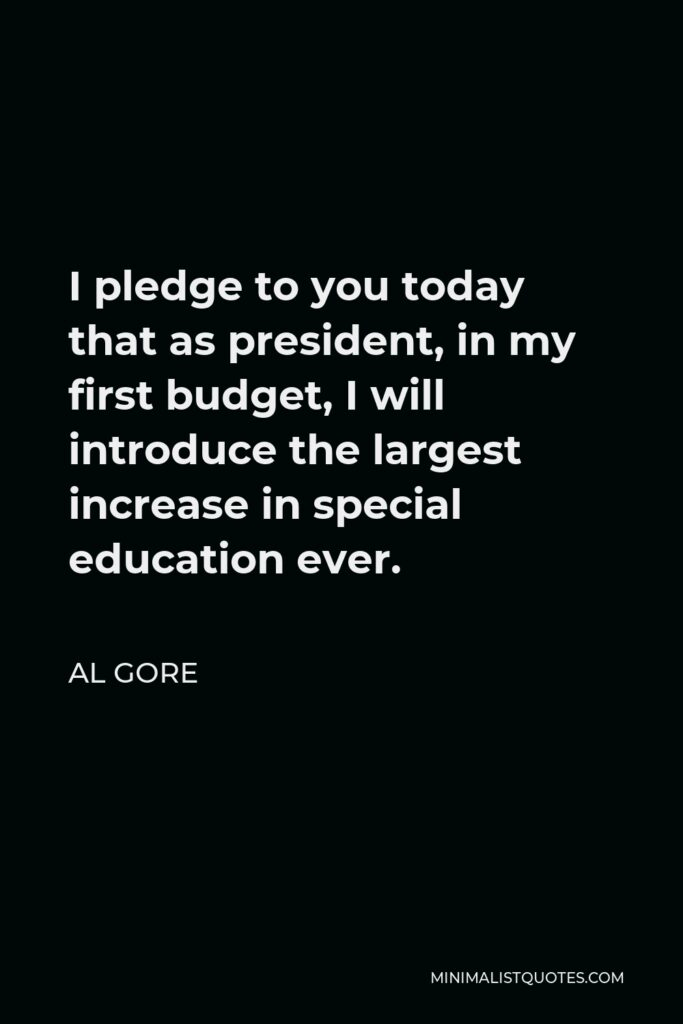 Al Gore Quote - I pledge to you today that as president, in my first budget, I will introduce the largest increase in special education ever.