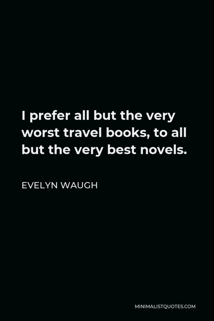 Evelyn Waugh Quote - I prefer all but the very worst travel books, to all but the very best novels.