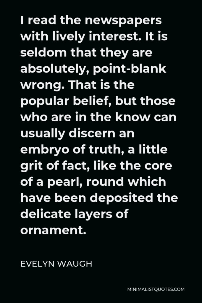 Evelyn Waugh Quote - I read the newspapers with lively interest. It is seldom that they are absolutely, point-blank wrong. That is the popular belief, but those who are in the know can usually discern an embryo of truth, a little grit of fact, like the core of a pearl, round which have been deposited the delicate layers of ornament.