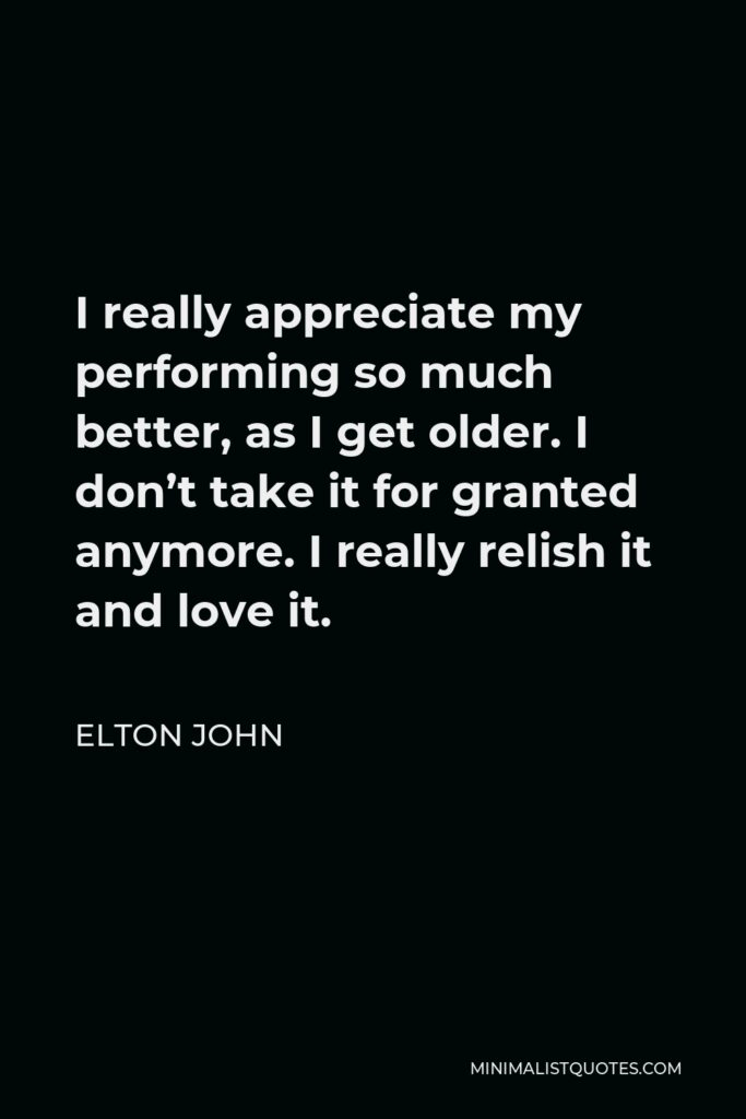 Elton John Quote - I really appreciate my performing so much better, as I get older. I don't take it for granted anymore. I really relish it and love it.