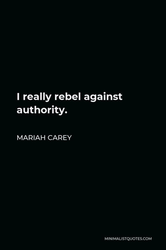 Mariah Carey Quote - I really rebel against authority.