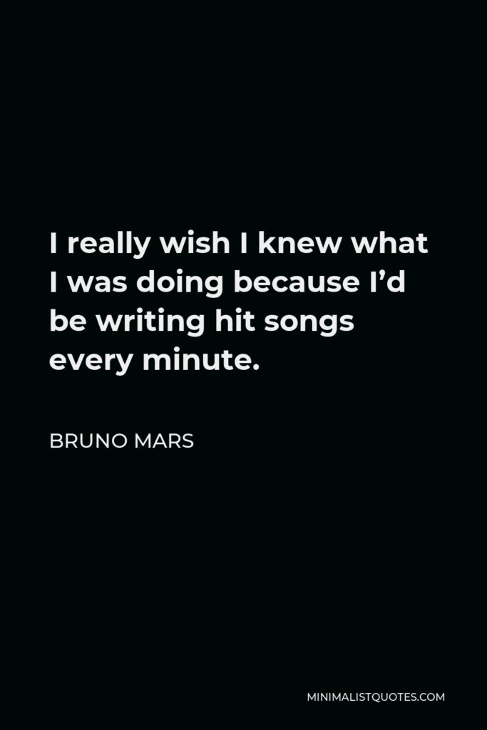 Bruno Mars Quote - I really wish I knew what I was doing because I'd be writing hit songs every minute.