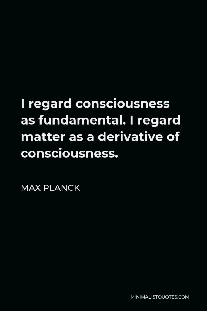 Max Planck Quote - I regard consciousness as fundamental. I regard matter as derivative from consciousness. We cannot get behind consciousness. Everything that we talk about, everything that we regard as existing, postulates consciousness.