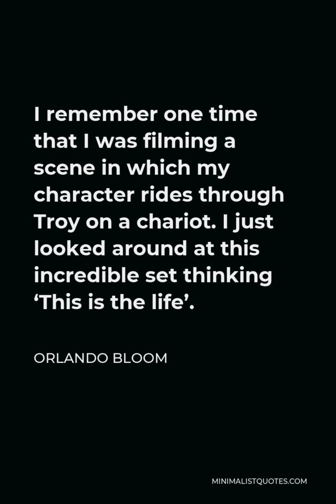 Orlando Bloom Quote - I remember one time that I was filming a scene in which my character rides through Troy on a chariot. I just looked around at this incredible set thinking 'This is the life'.