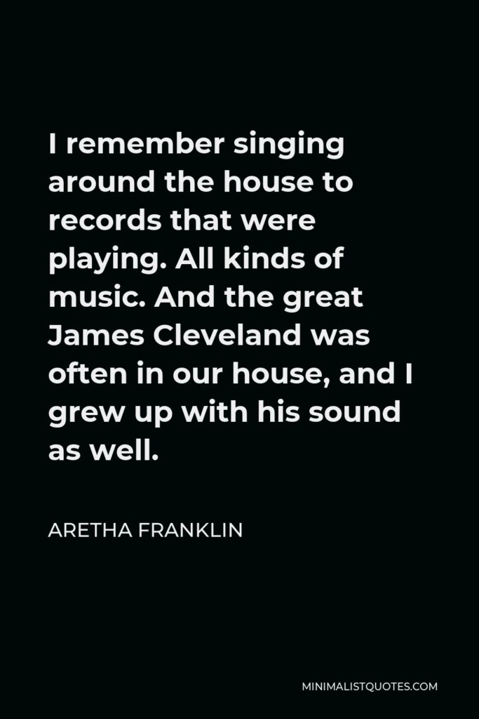 Aretha Franklin Quote - I remember singing around the house to records that were playing. All kinds of music. And the great James Cleveland was often in our house, and I grew up with his sound as well.