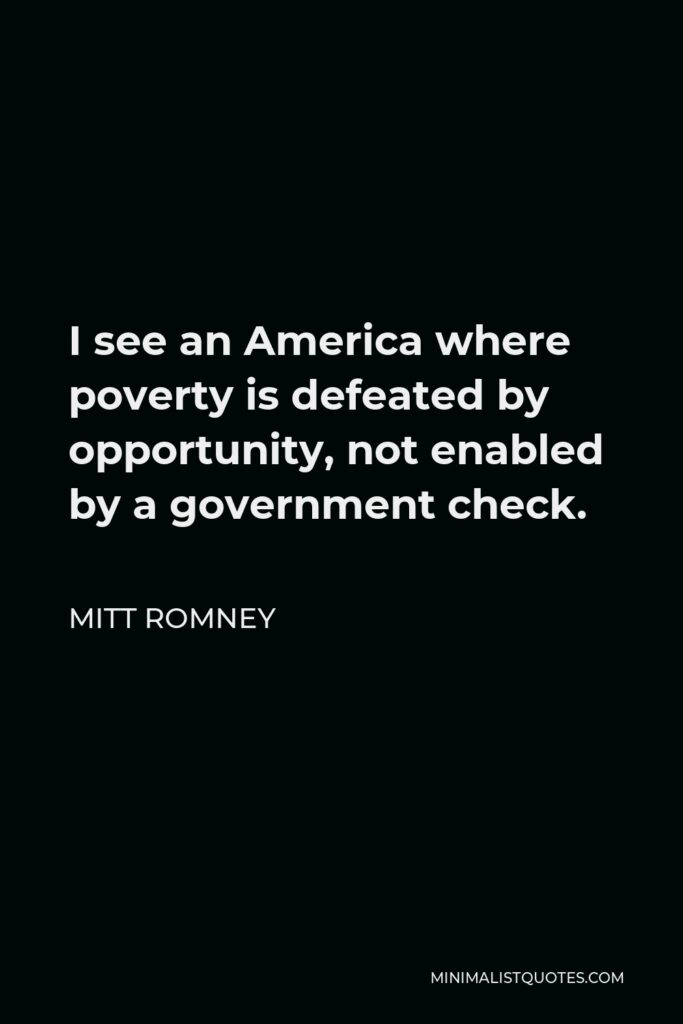 Mitt Romney Quote - I see an America where poverty is defeated by opportunity, not enabled by a government check.