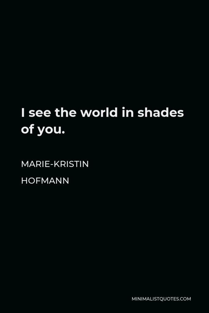 Marie-Kristin Hofmann Quote - I see the world in shades of you.