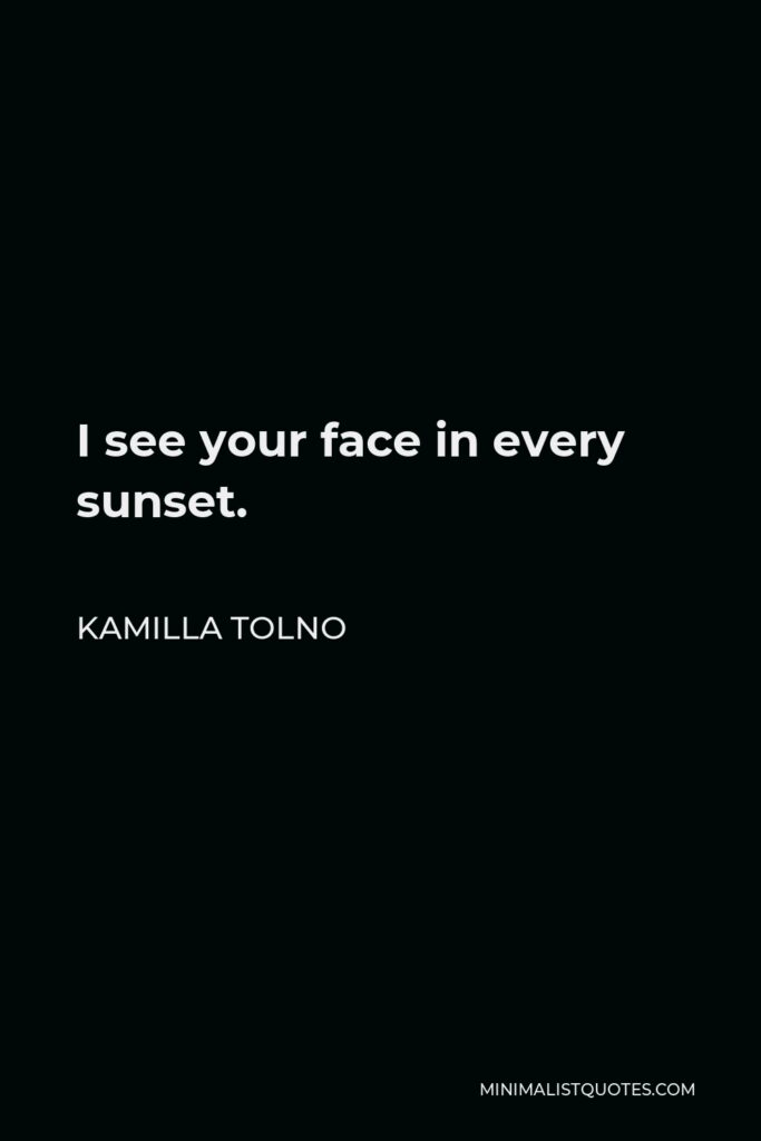 Kamilla Tolno Quote - I see your face in every sunset.