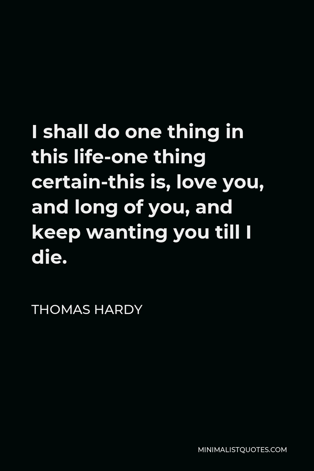 Thomas Hardy Quote - I shall do one thing in this life-one thing certain-this is, love you, and long of you, and keep wanting you till I die.