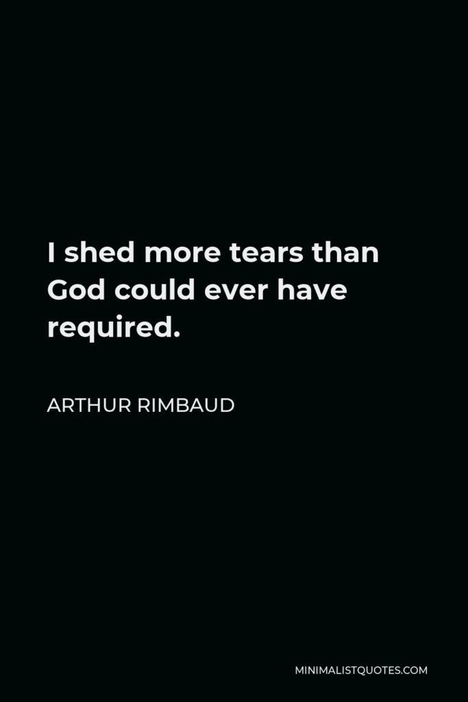 Arthur Rimbaud Quote - I shed more tears than God could ever have required.