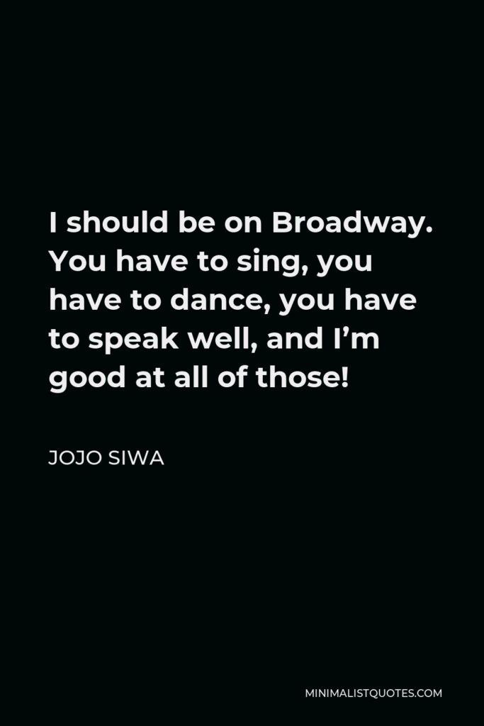 JoJo Siwa Quote - I should be on Broadway. You have to sing, you have to dance, you have to speak well, and I'm good at all of those!
