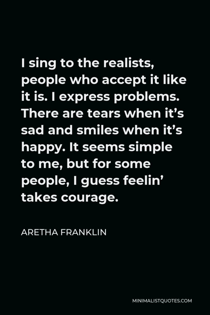 Aretha Franklin Quote - I sing to the realists, people who accept it like it is. I express problems. There are tears when it's sad and smiles when it's happy. It seems simple to me, but for some people, I guess feelin' takes courage.